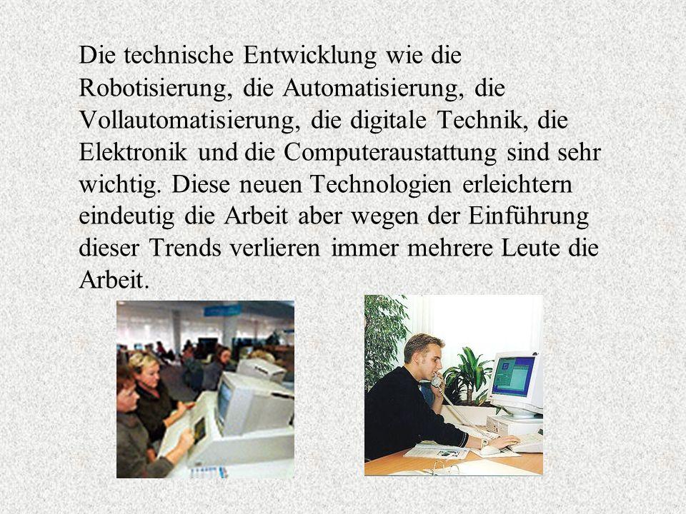 Die technische Entwicklung wie die Robotisierung, die Automatisierung, die Vollautomatisierung, die digitale Technik, die Elektronik und die Computeraustattung sind sehr wichtig.