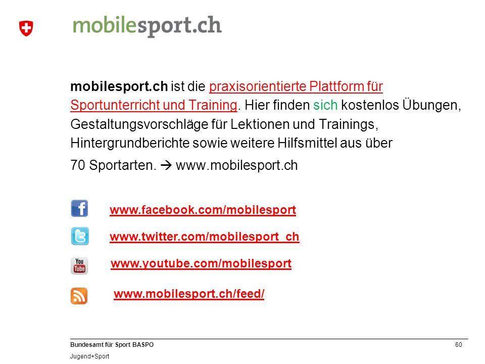 mobilesport.ch ist die praxisorientierte Plattform für Sportunterricht und Training. Hier finden sich kostenlos Übungen, Gestaltungsvorschläge für Lektionen und Trainings, Hintergrundberichte sowie weitere Hilfsmittel aus über 70 Sportarten.  www.mobilesport.ch