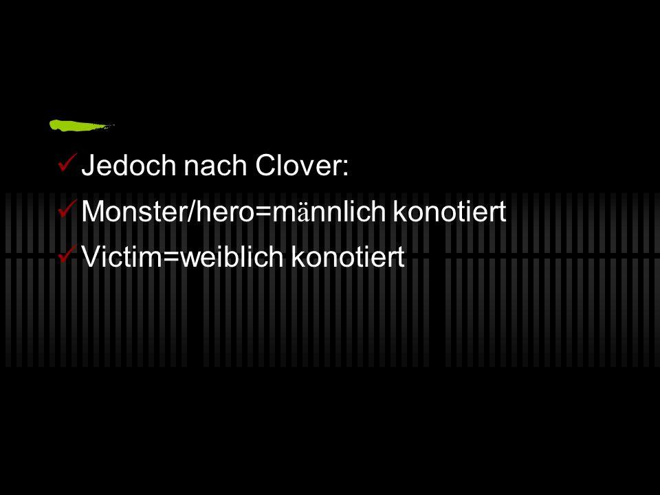 Jedoch nach Clover: Monster/hero=männlich konotiert Victim=weiblich konotiert
