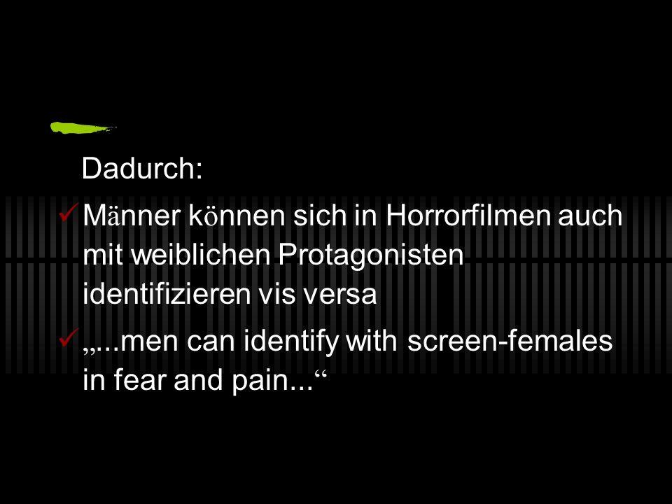 Dadurch: Männer können sich in Horrorfilmen auch mit weiblichen Protagonisten identifizieren vis versa.