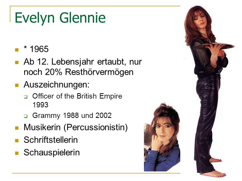 Evelyn Glennie * 1965. Ab 12. Lebensjahr ertaubt, nur noch 20% Resthörvermögen. Auszeichnungen: Officer of the British Empire 1993.