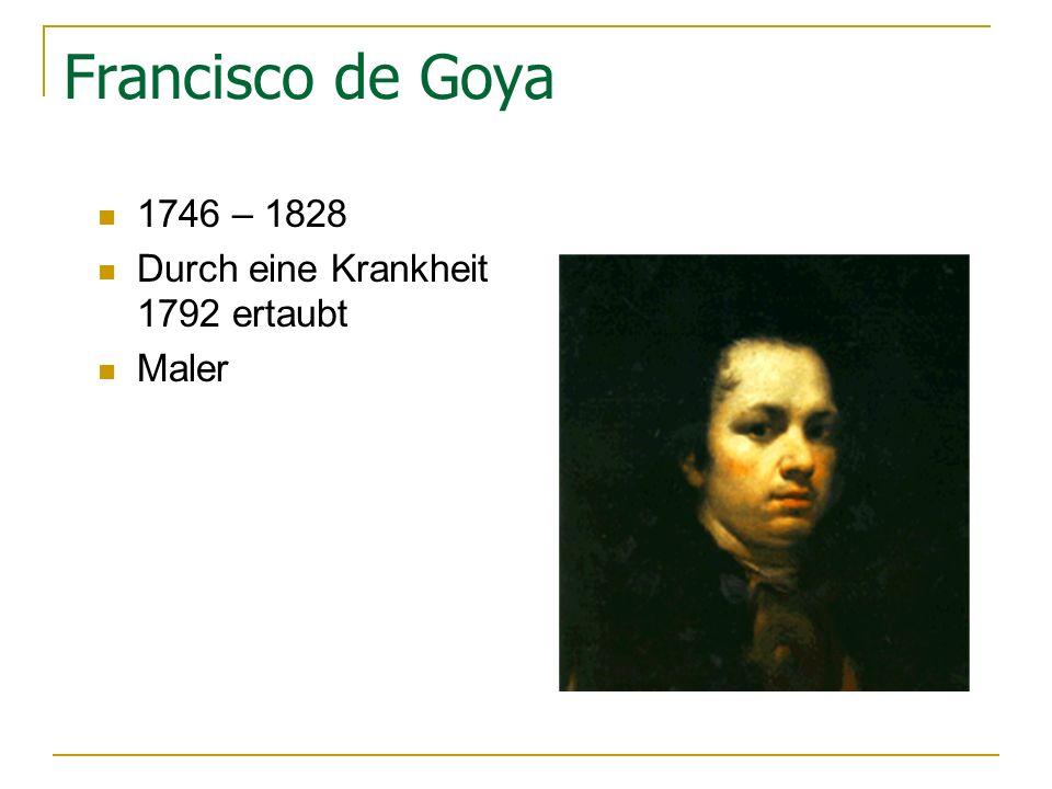 Francisco de Goya 1746 – 1828 Durch eine Krankheit 1792 ertaubt Maler