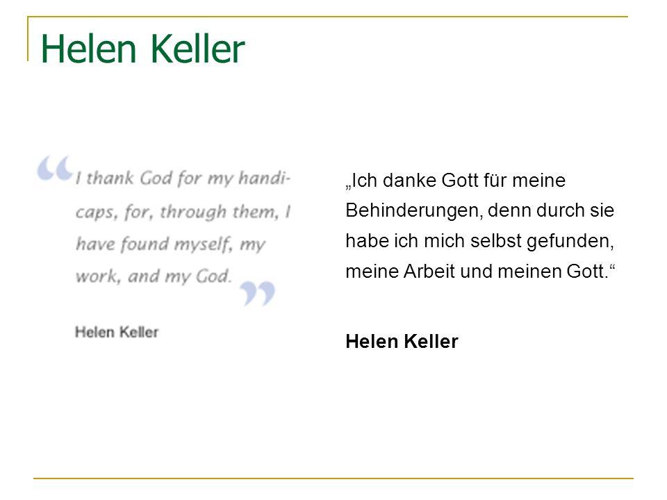"""Helen Keller """"Ich danke Gott für meine Behinderungen, denn durch sie habe ich mich selbst gefunden, meine Arbeit und meinen Gott."""