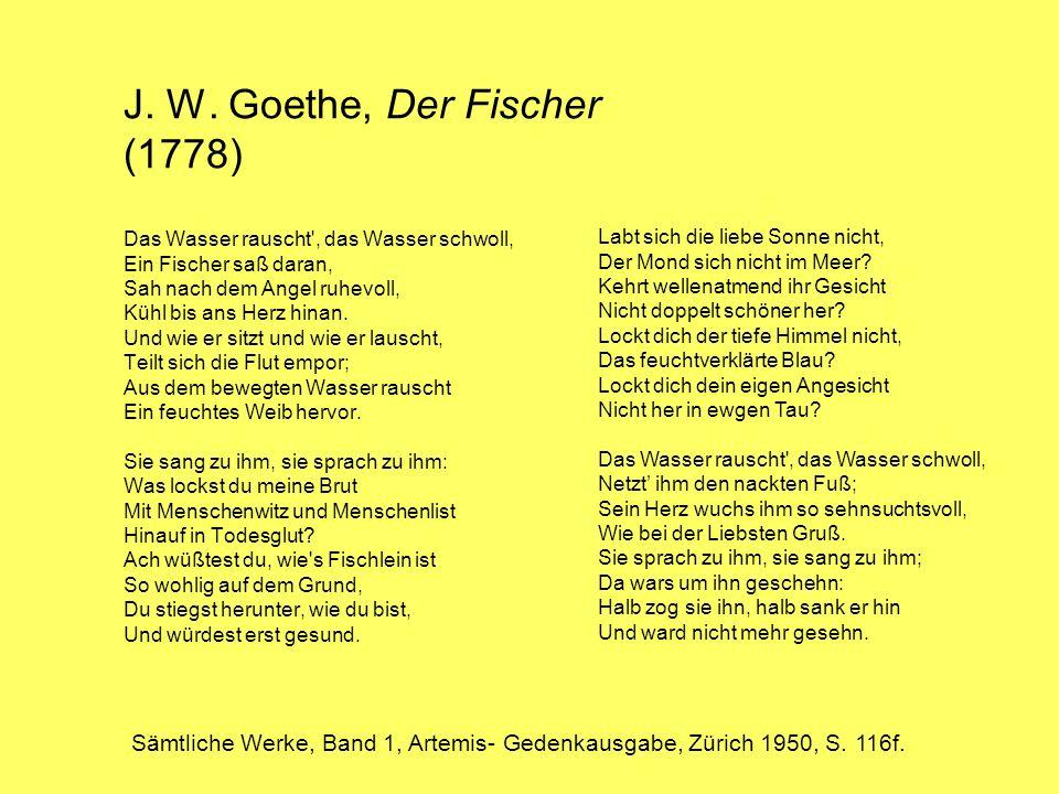 J. W. Goethe, Der Fischer (1778) Das Wasser rauscht , das Wasser schwoll, Ein Fischer saß daran, Sah nach dem Angel ruhevoll, Kühl bis ans Herz hinan. Und wie er sitzt und wie er lauscht, Teilt sich die Flut empor; Aus dem bewegten Wasser rauscht Ein feuchtes Weib hervor. Sie sang zu ihm, sie sprach zu ihm: Was lockst du meine Brut Mit Menschenwitz und Menschenlist Hinauf in Todesglut Ach wüßtest du, wie s Fischlein ist So wohlig auf dem Grund, Du stiegst herunter, wie du bist, Und würdest erst gesund.