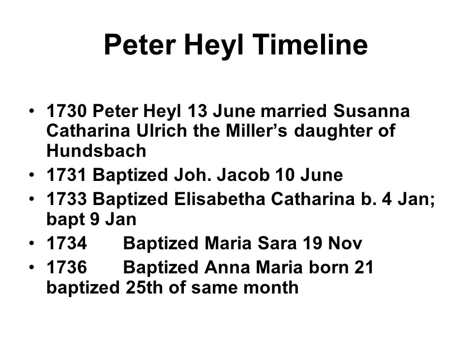 Peter Heyl Timeline 1730 Peter Heyl 13 June married Susanna Catharina Ulrich the Miller's daughter of Hundsbach.