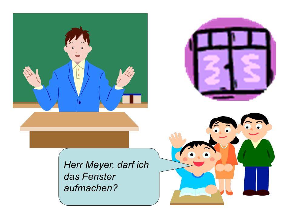 Herr Meyer, darf ich das Fenster aufmachen