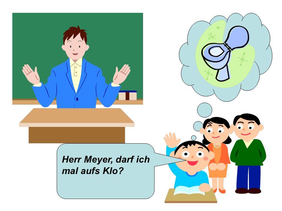 Herr Meyer, darf ich mal aufs Klo