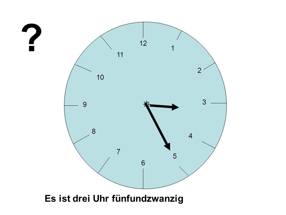 12 1 11 2 10 3 9 8 4 7 5 6 Es ist drei Uhr fünfundzwanzig