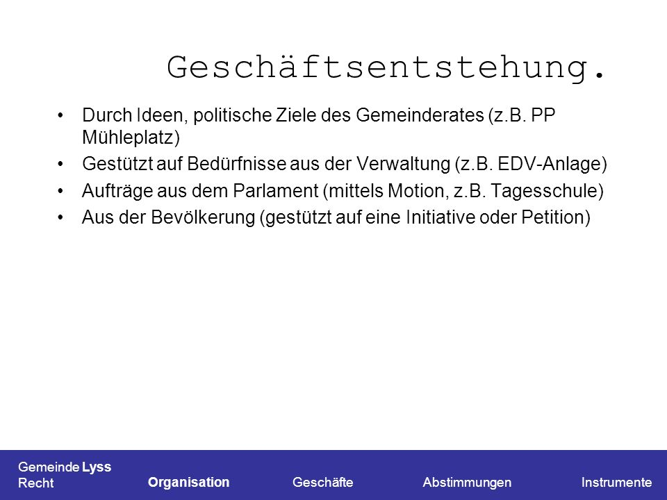 Geschäftsentstehung. Durch Ideen, politische Ziele des Gemeinderates (z.B. PP Mühleplatz)