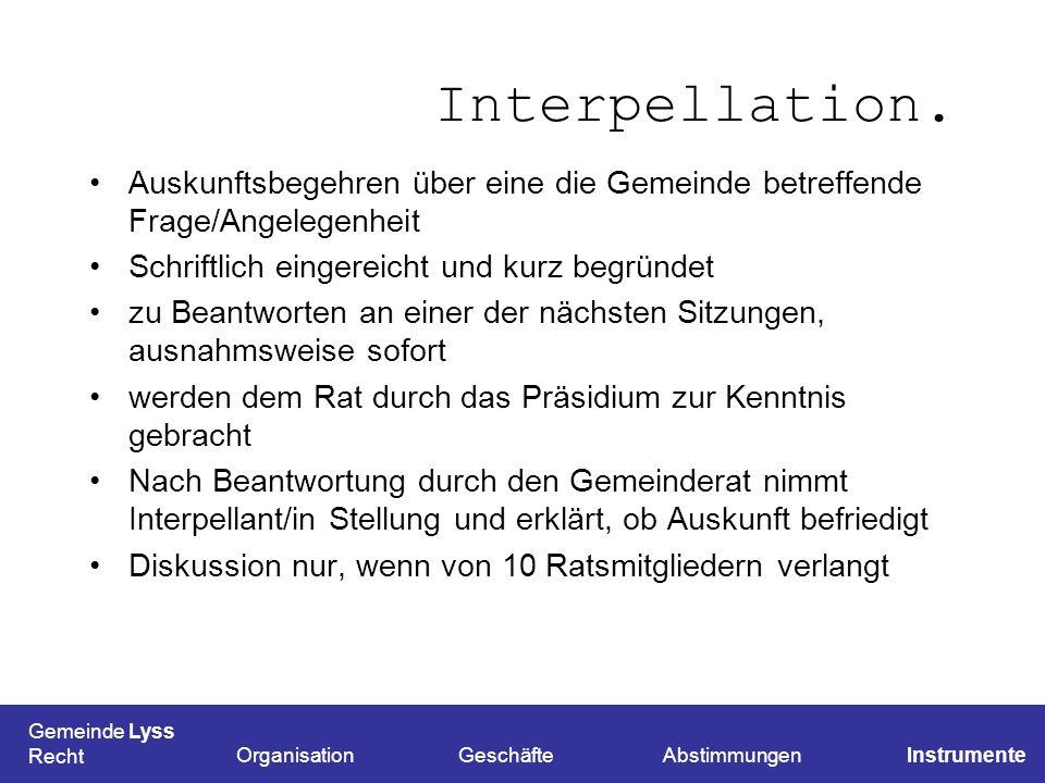 Interpellation. Auskunftsbegehren über eine die Gemeinde betreffende Frage/Angelegenheit. Schriftlich eingereicht und kurz begründet.