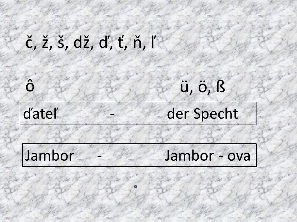 č, ž, š, dž, ď, ť, ň, ľ ô ü, ö, ß ďateľ - der Specht
