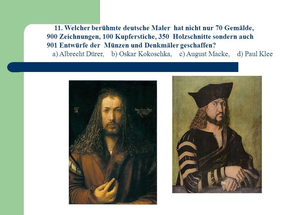 11. Welcher berühmte deutsche Maler hat nicht nur 70 Gemälde,
