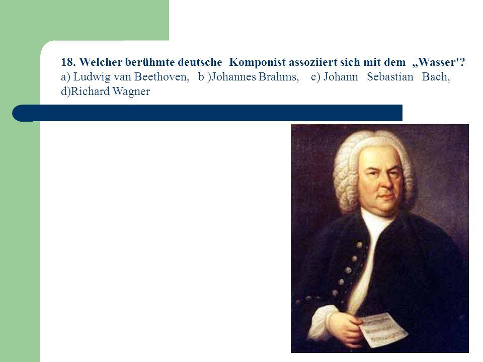 """18. Welcher berühmte deutsche Komponist assoziiert sich mit dem """"Wasser"""