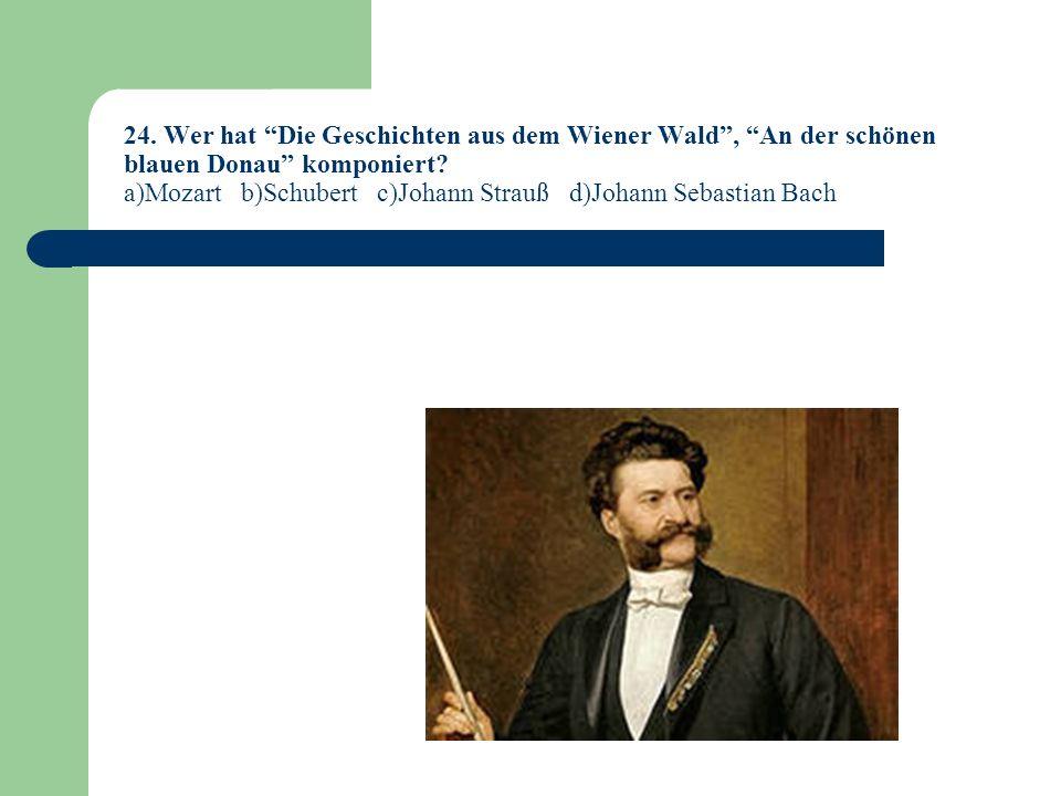 24. Wer hat Die Geschichten aus dem Wiener Wald , An der schönen blauen Donau komponiert.