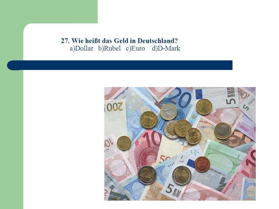 27. Wie heißt das Geld in Deutschland a)Dollar b)Rubel c)Euro d)D-Mark