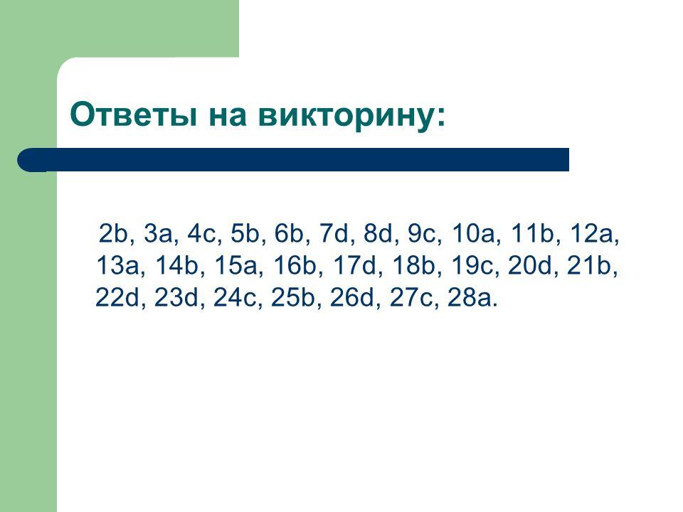Ответы на викторину: 2b, 3a, 4c, 5b, 6b, 7d, 8d, 9c, 10a, 11b, 12a, 13a, 14b, 15a, 16b, 17d, 18b, 19c, 20d, 21b, 22d, 23d, 24c, 25b, 26d, 27c, 28a.