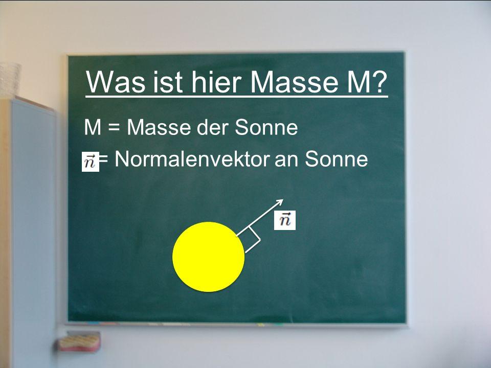 Was ist hier Masse M M = Masse der Sonne = Normalenvektor an Sonne