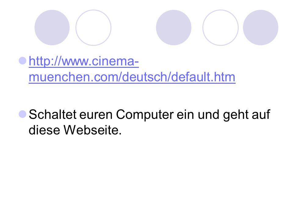 http://www.cinema-muenchen.com/deutsch/default.htm Schaltet euren Computer ein und geht auf diese Webseite.