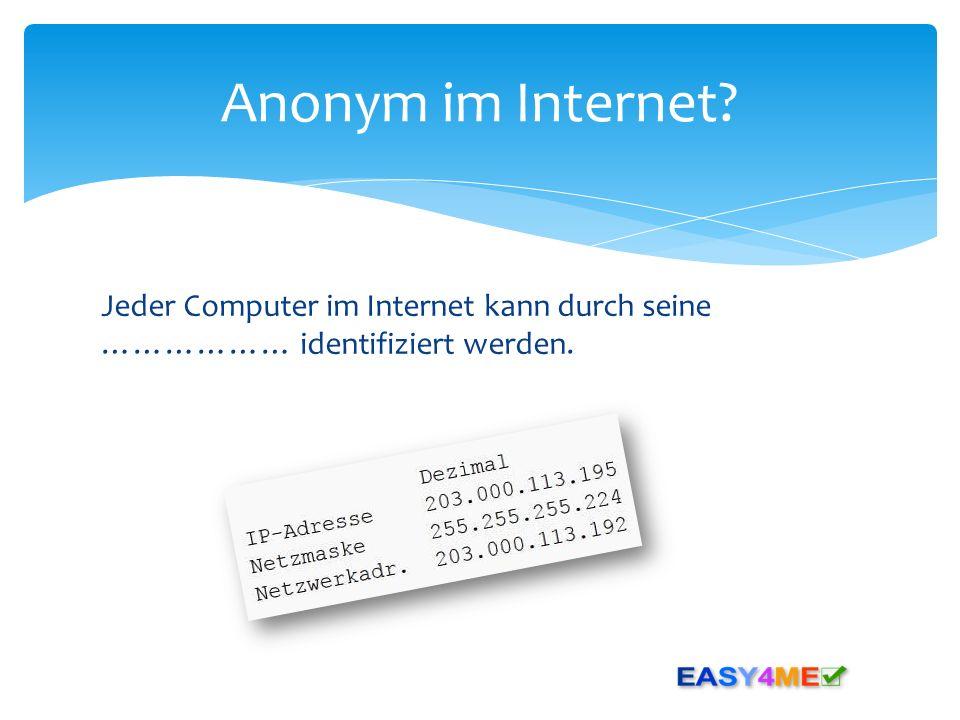 Anonym im Internet Jeder Computer im Internet kann durch seine ……………… identifiziert werden.