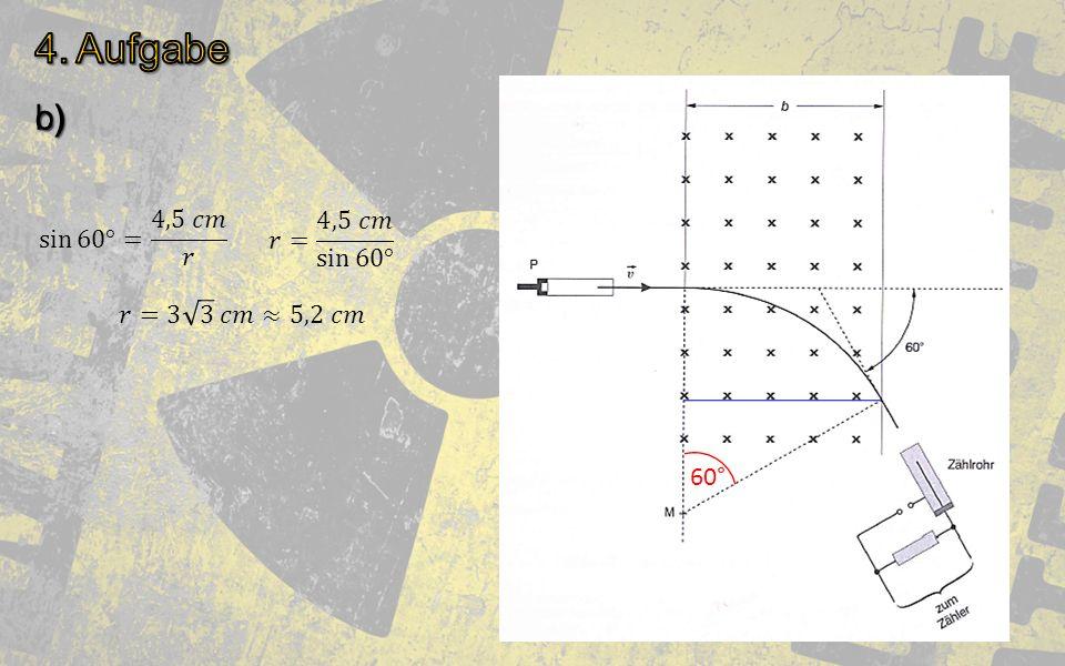 4. Aufgabe c) b) sin 60° = 4,5 𝑐𝑚 𝑟 𝑟= 4,5 𝑐𝑚 sin 60° 𝑟=3 3 𝑐𝑚≈5,2 𝑐𝑚