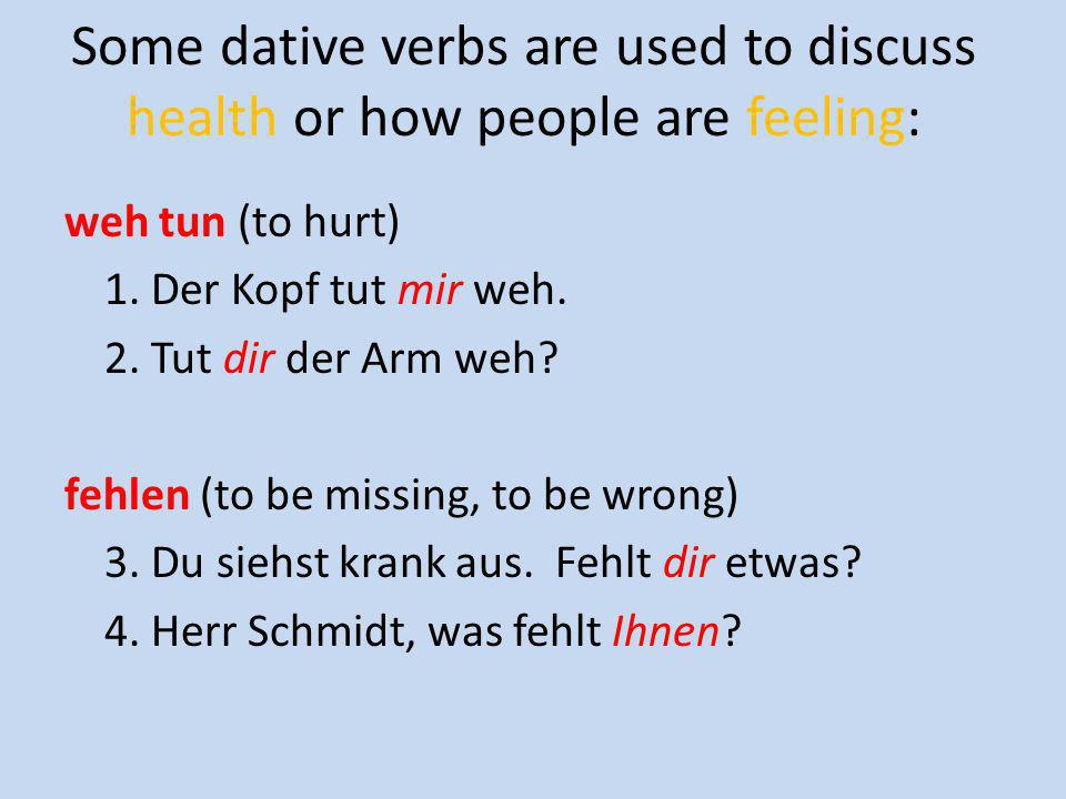 Some dative verbs are used to discuss health or how people are feeling: