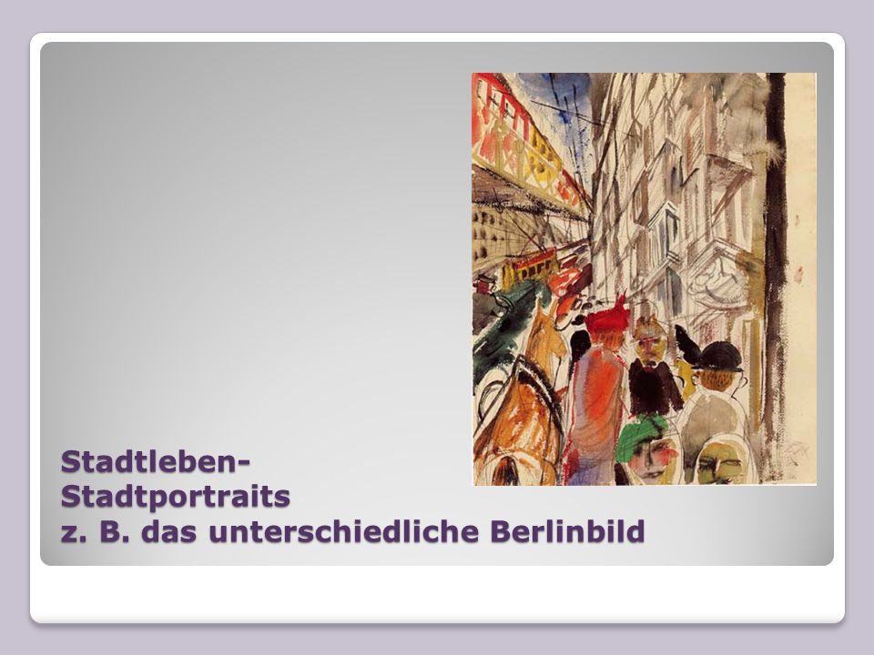 Stadtleben- Stadtportraits z. B. das unterschiedliche Berlinbild