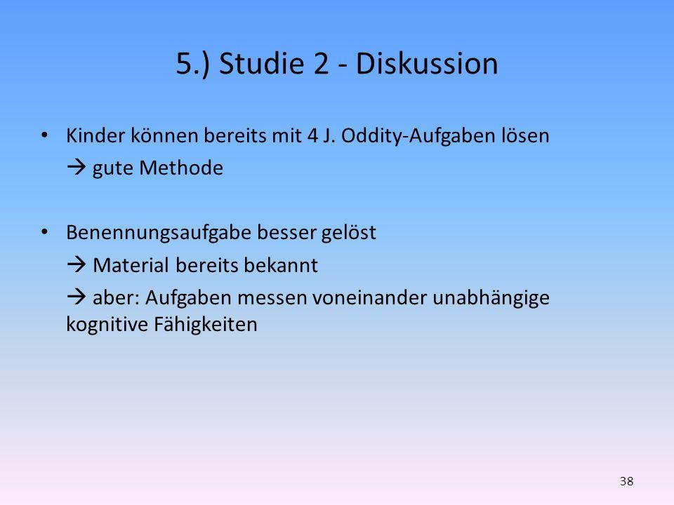 5.) Studie 2 - Diskussion Kinder können bereits mit 4 J. Oddity-Aufgaben lösen.  gute Methode. Benennungsaufgabe besser gelöst.