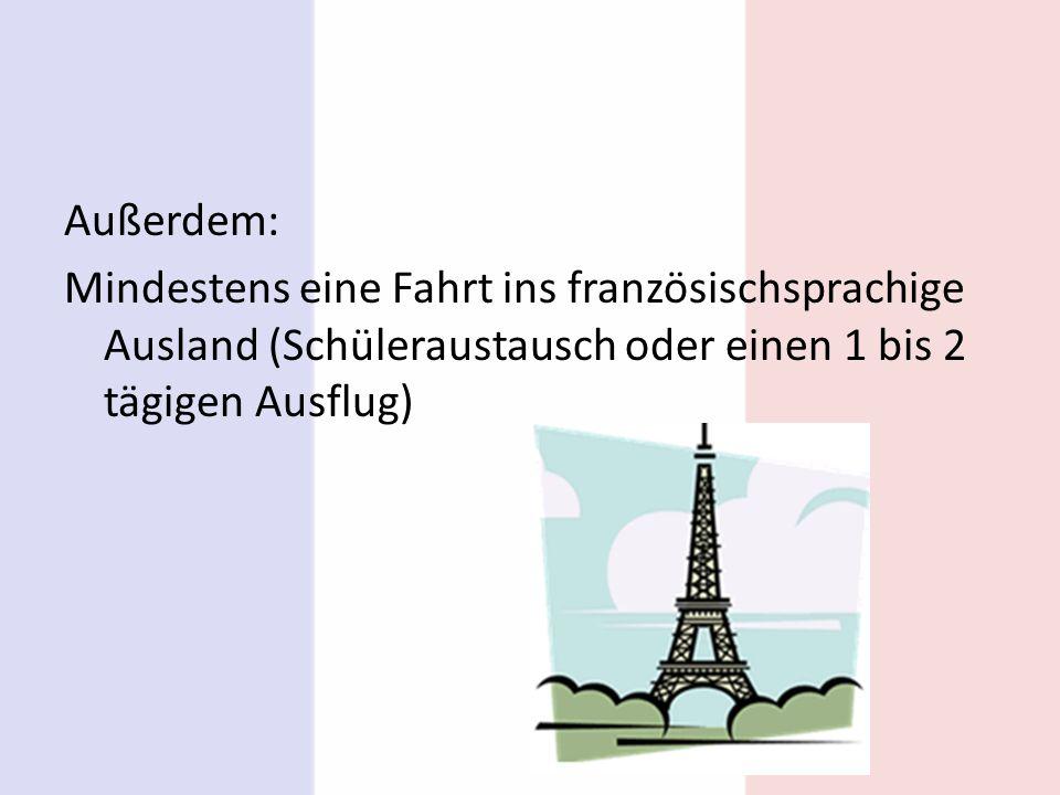 Außerdem: Mindestens eine Fahrt ins französischsprachige Ausland (Schüleraustausch oder einen 1 bis 2 tägigen Ausflug)