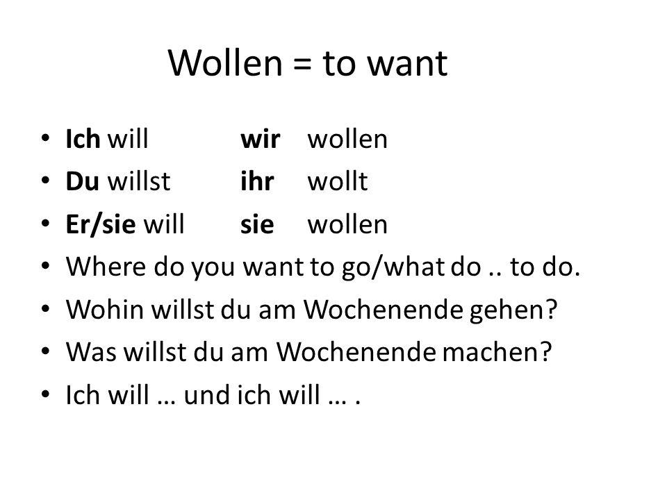 Wollen = to want Ich will wir wollen Du willst ihr wollt