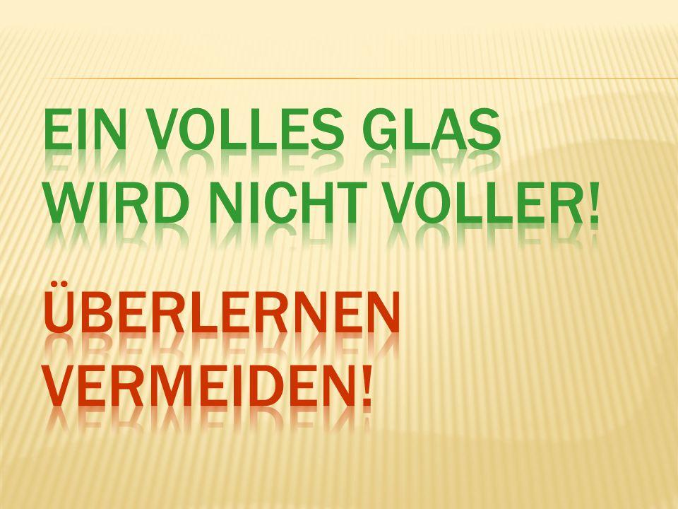 Ein volles Glas wird nicht voller! Überlernen vermeiden!
