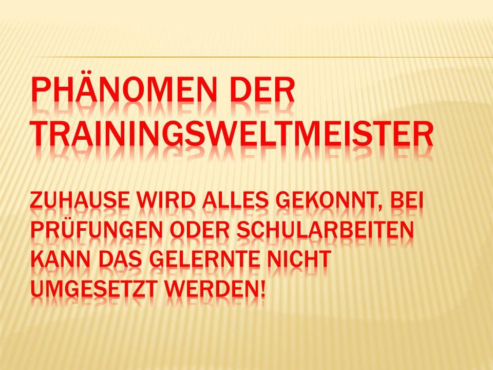 Phänomen der Trainingsweltmeister Zuhause wird alles gekonnt, bei Prüfungen oder Schularbeiten kann das Gelernte nicht umgesetzt werden!