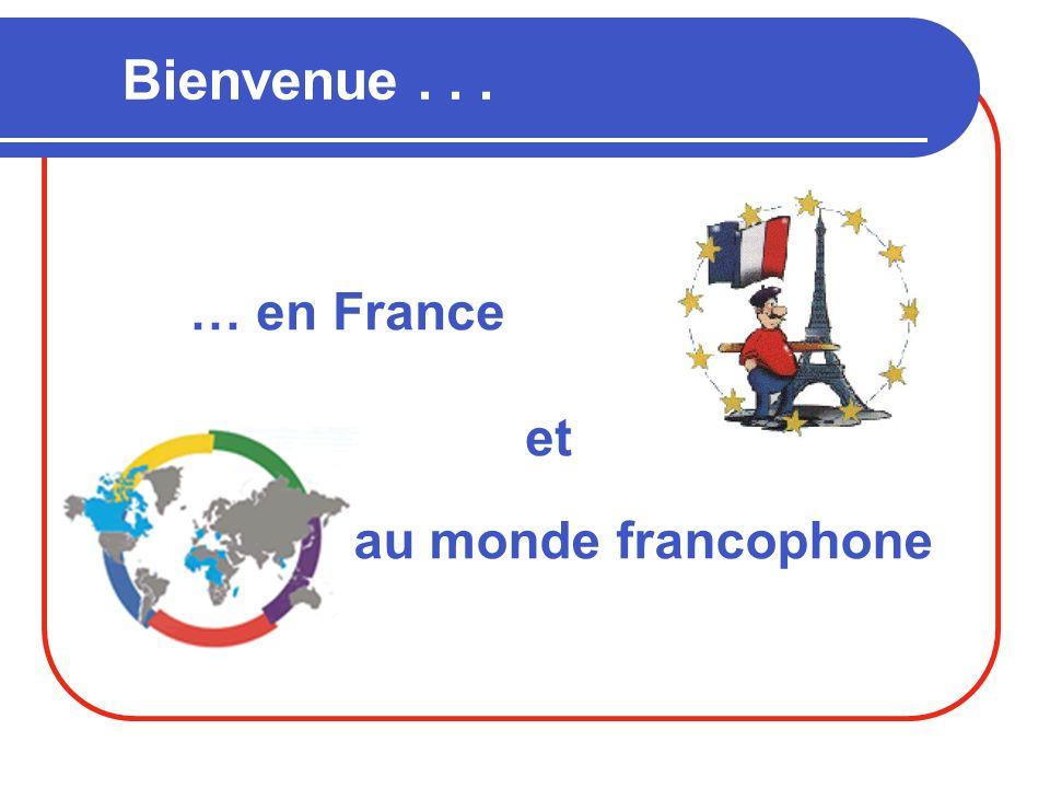 Bienvenue . . . … en France et au monde francophone