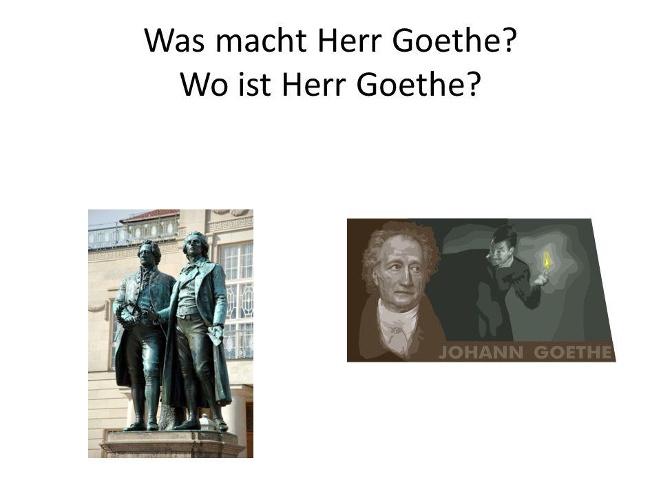 Was macht Herr Goethe Wo ist Herr Goethe