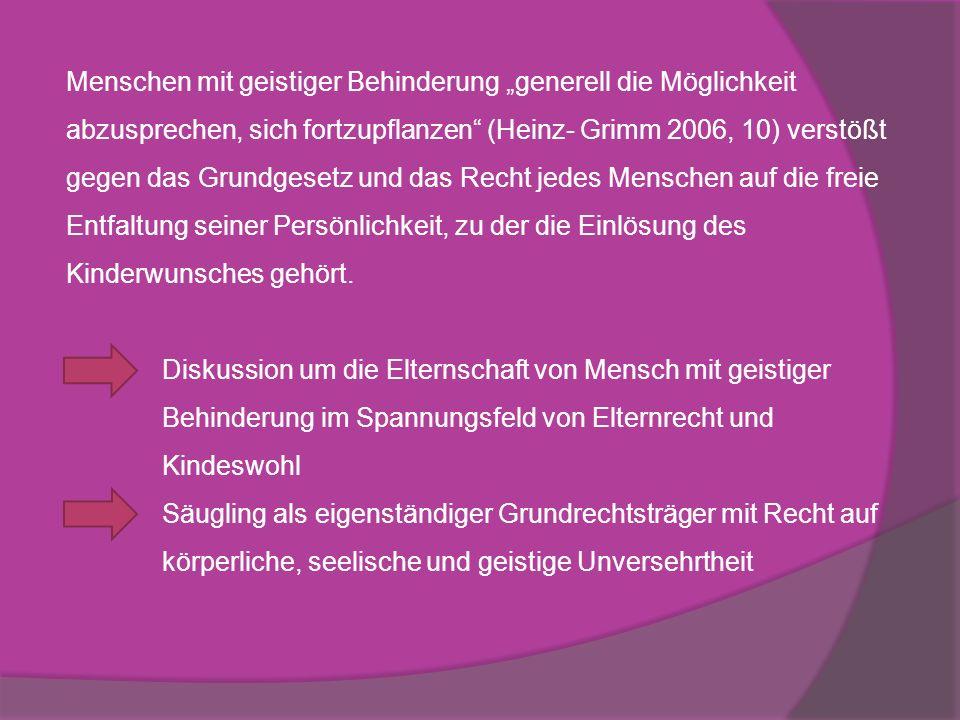 """Menschen mit geistiger Behinderung """"generell die Möglichkeit abzusprechen, sich fortzupflanzen (Heinz- Grimm 2006, 10) verstößt gegen das Grundgesetz und das Recht jedes Menschen auf die freie Entfaltung seiner Persönlichkeit, zu der die Einlösung des Kinderwunsches gehört."""