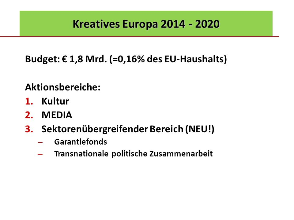 Kreatives Europa 2014 - 2020 Budget: € 1,8 Mrd. (=0,16% des EU-Haushalts) Aktionsbereiche: Kultur.