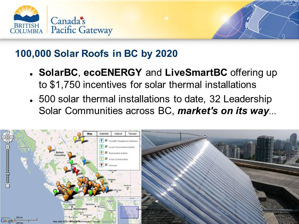 100,000 Solar Roofs in BC by 2020 SolarBC, ecoENERGY and LiveSmartBC offering up to $1,750 incentives for solar thermal installations.