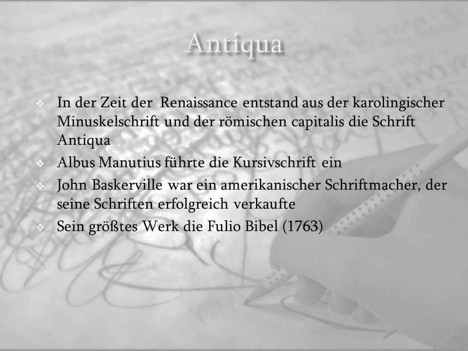 Antiqua In der Zeit der Renaissance entstand aus der karolingischer Minuskelschrift und der römischen capitalis die Schrift Antiqua.