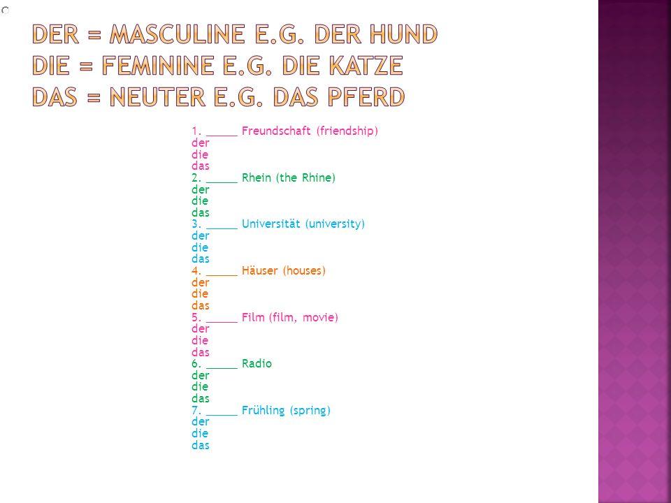 der = masculine e. g. der Hund die = feminine e. g