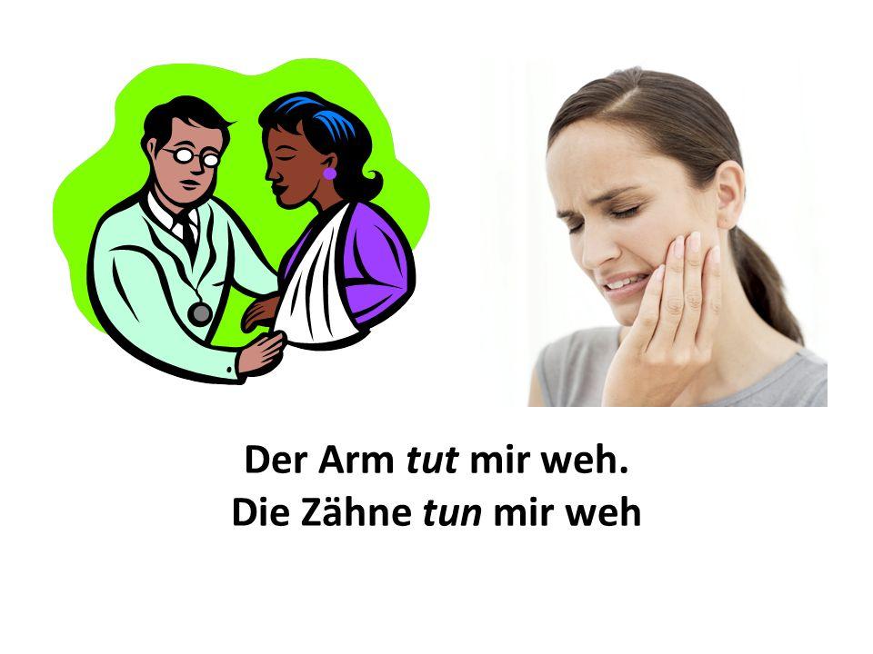 Der Arm tut mir weh. Die Zähne tun mir weh