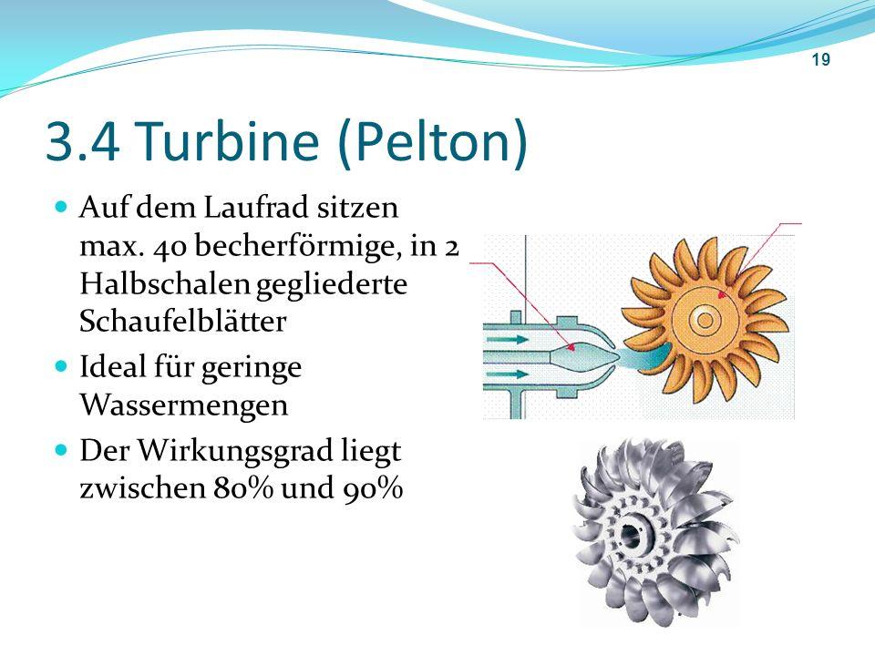 3.4 Turbine (Pelton) Auf dem Laufrad sitzen max. 40 becherförmige, in 2 Halbschalen gegliederte Schaufelblätter.
