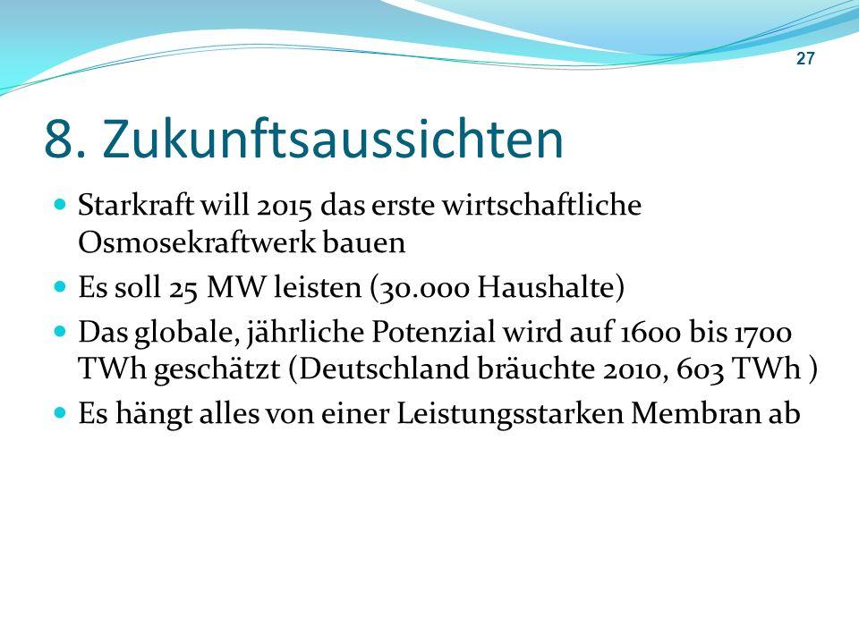 8. Zukunftsaussichten Starkraft will 2015 das erste wirtschaftliche Osmosekraftwerk bauen. Es soll 25 MW leisten (30.000 Haushalte)