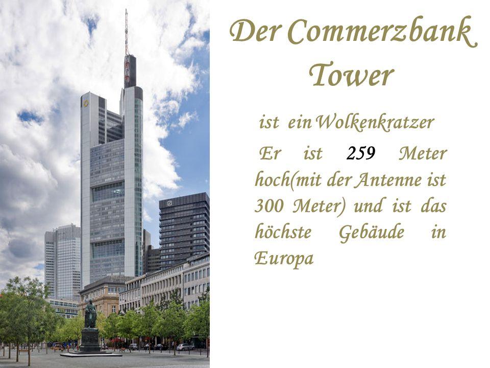 Der Commerzbank Tower ist ein Wolkenkratzer Er ist 259 Meter hoch(mit der Antenne ist 300 Meter) und ist das höchste Gebäude in Europa