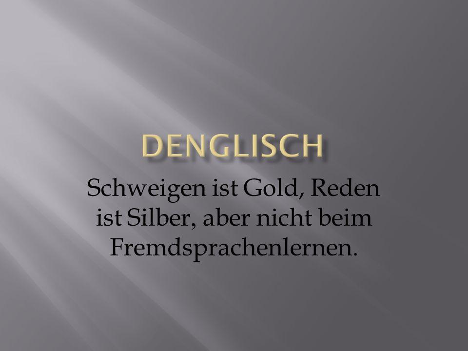Denglisch Schweigen ist Gold, Reden ist Silber, aber nicht beim Fremdsprachenlernen.