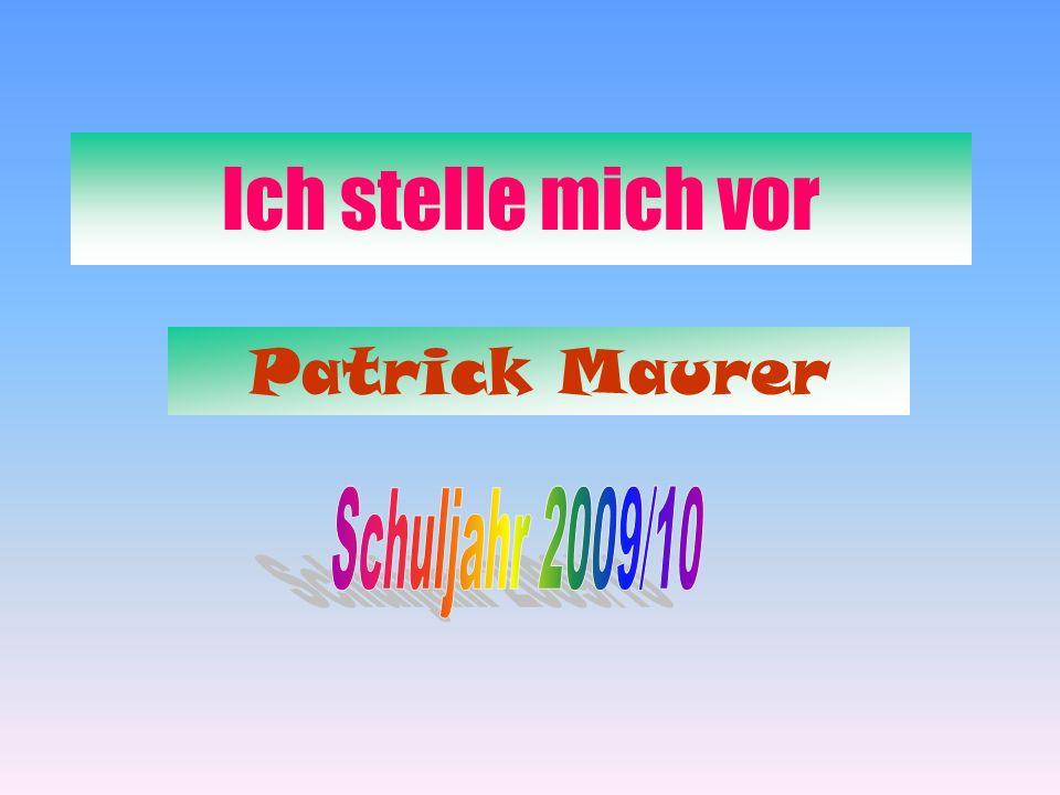 Ich stelle mich vor Patrick Maurer Schuljahr 2009/10