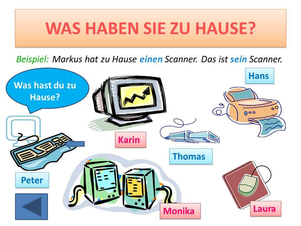 WAS HABEN SIE ZU HAUSE Beispiel: Markus hat zu Hause einen Scanner. Das ist sein Scanner. Hans. Was hast du zu Hause