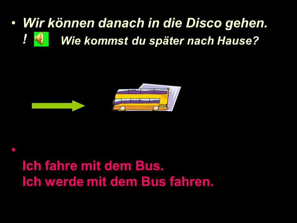 Wir können danach in die Disco gehen. !
