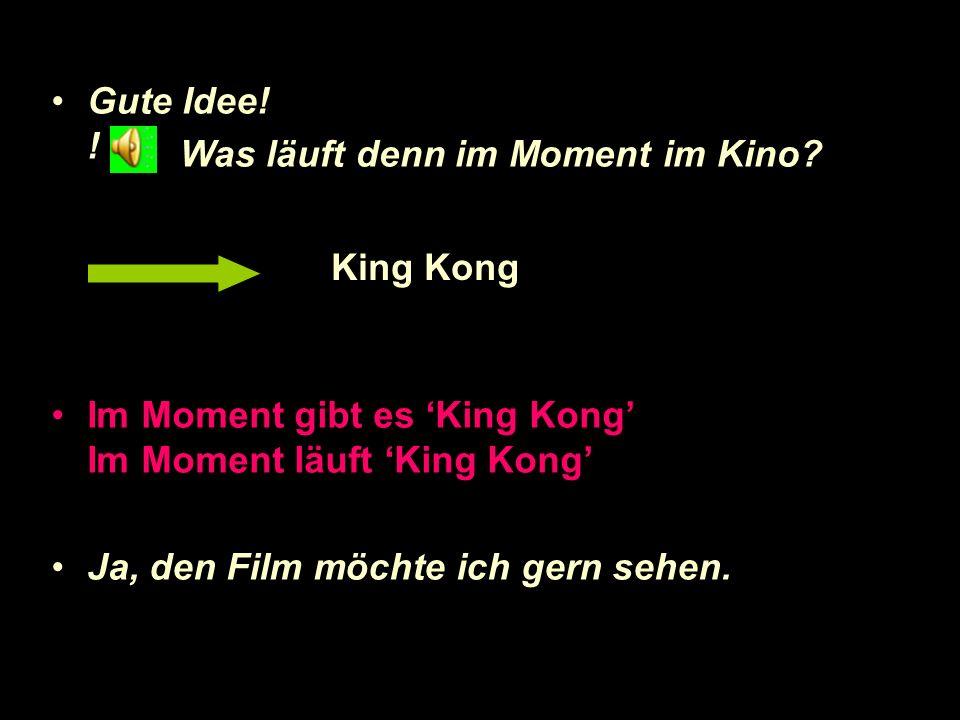 Gute Idee! ! Im Moment gibt es 'King Kong' Im Moment läuft 'King Kong' Ja, den Film möchte ich gern sehen.