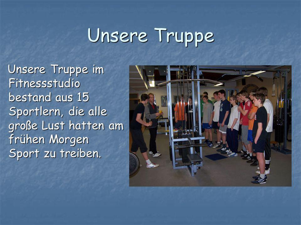 Unsere Truppe Unsere Truppe im Fitnessstudio bestand aus 15 Sportlern, die alle große Lust hatten am frühen Morgen Sport zu treiben.