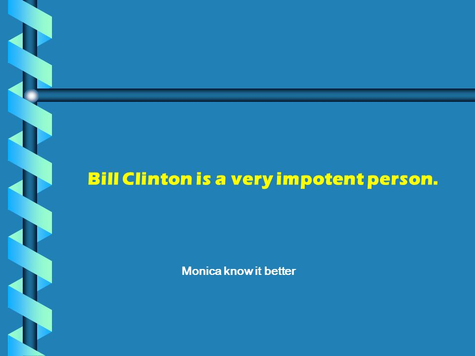 Bill Clinton is a very impotent person.