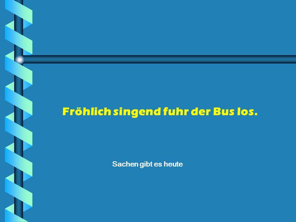 Fröhlich singend fuhr der Bus los.